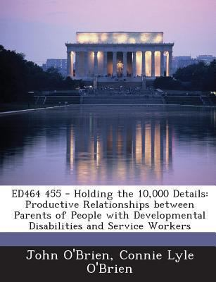 Ed464 455 - Holding the 10,000 Details: Productive Relationships Between Parents of People with Developmental Disabilities and Service Workers
