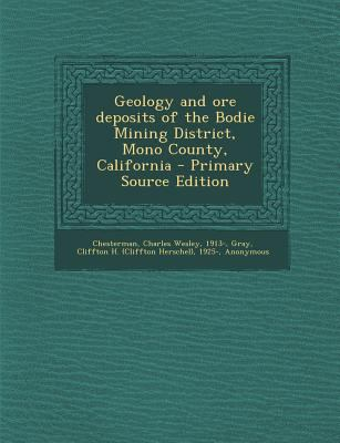 Geology and Ore Deposits of the Bodie Mining District, Mono County, California - Primary Source Edition