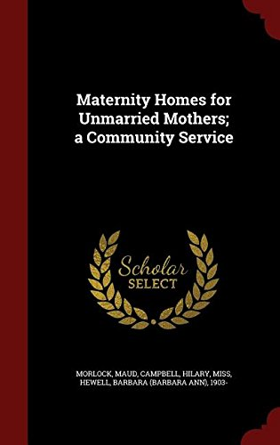 Maternity Homes for Unmarried Mothers; a Community Service