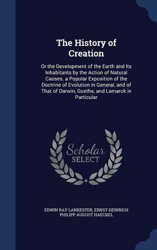 The History of Creation: Or the Development of the Earth and Its Inhabitants by the Action of Natural Causes. a Popular Exposition of the Doctrine of ... of Darwin, Goethe, and Lamarck in Particular