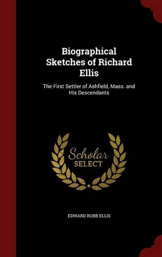 Biographical Sketches of Richard Ellis: The First Settler of Ashfield, Mass. and His Descendants