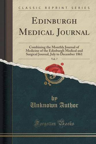 Edinburgh Medical Journal, Vol. 7: Combining the Monthly Journal of Medicine of the Edinburgh Medical and Surgical Journal, July to December 1861 (Classic Reprint)