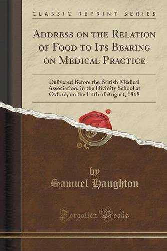 Address on the Relation of Food to Its Bearing on Medical Practice: Delivered Before the British Medical Association, in the Divinity School at Oxford, on the Fifth of August, 1868 (Classic Reprint)