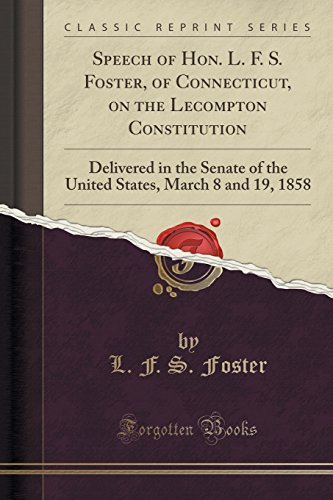 Speech of Hon. L. F. S. Foster, of Connecticut, on the Lecompton Constitution: Delivered in the Senate of the United States, March 8 and 19, 1858 (Classic Reprint)