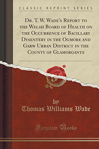 Dr. T. W. Wade's Report to the Welsh Board of Health on the Occurrence of Bacillary Dysentery in the Ogmore and Garw Urban District in the County of Glamorgants (Classic Reprint)