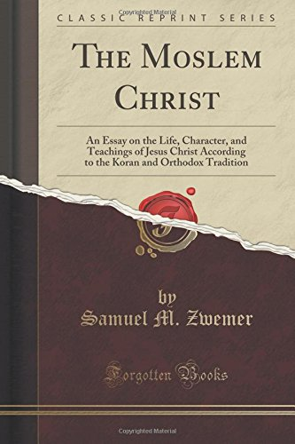The Moslem Christ: An Essay on the Life, Character, and Teachings of Jesus Christ According to the Koran and Orthodox Tradition (Classic Reprint)
