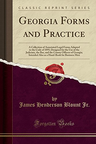 Georgia Forms and Practice: A Collection of Annotated Legal Forms Adapted to the Code of 1895; Designed for the Use of the Judiciary, the Bar, and the ... Hand-Book for Business Men (Classic Reprint)
