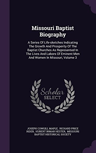 Missouri Baptist Biography: A Series Of Life-sketches Indicating The Growth And Prosperity Of The Baptist Churches As Represented In The Lives And Labors Of Eminent Men And Women In Missouri, Volume 3