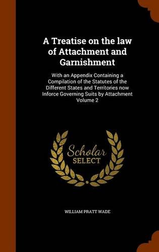 A Treatise on the law of Attachment and Garnishment: With an Appendix Containing a Compilation of the Statutes of the Different States and Territories ... Governing Suits by Attachment Volume 2