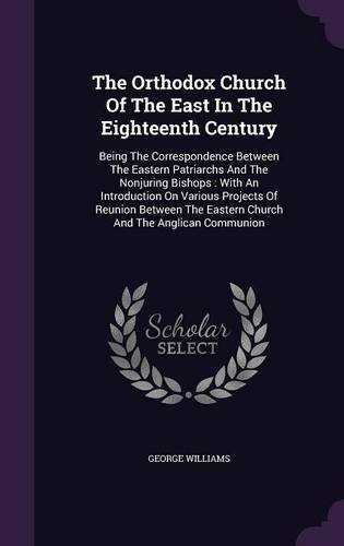 The Orthodox Church of the East in the Eighteenth Century: Being the Correspondence Between the Eastern Patriarchs and the Nonjuring Bishops: With an ... the Eastern Church and the Anglican Communion