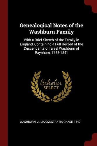 Genealogical Notes of the Washburn Family: With a Brief Sketch of the Family in England, Containing a Full Record of the Descendants of Israel Washburn of Raynham, 1755-1841