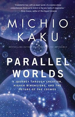 Parallel Worlds A Journey Through Creation, Higher Dimensions, And the Future of the Cosmos