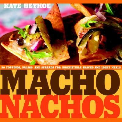 Macho Nachos 50 Toppings, Salsas, and Spreads for Irresistible Snacks and Light Meals