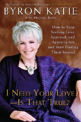 I Need Your Love - Is That True? How to Stop Seeking Love, Approval, and Appreciation and Start Finding Them Instead