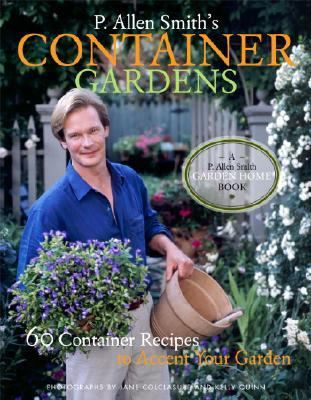 P. Allen Smith's Container Gardening 60 Container Recipes to Accent Your Garden