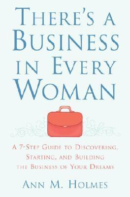 There's a Business in Every Woman A 7-step Guide to Discovering, Starting, And Building the Business of Your Dreams - Holmes, Ann M. pdf epub