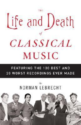 Life And Death of Classical Music Featuring the 100 Best And 20 Worst Recordings Ever Made