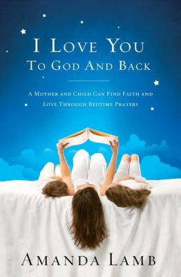 I Love You to God and Back : A Mother and Child Can Find Faith and Love Through Bedtime Prayers