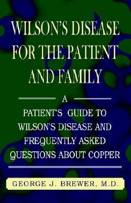 Wilson's Disease for the Patient and Family A Patient's Guide to Wilson's Disease and Frequently Asked Questions About Copper