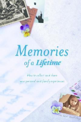 Memories of a Lifetime How to Collect and Share Your Personal and Family Experiences