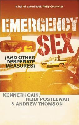 Emergency Sex, and Other Desperate Measures A True Story from Hell on Earth