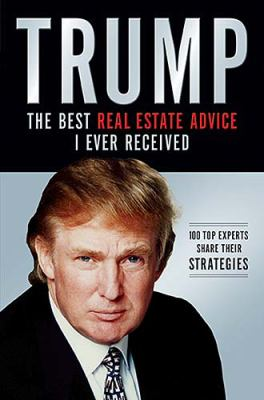 Trump:the Best Real Estate Advice I Ever Received 100 Top Experts Share Their Strategies