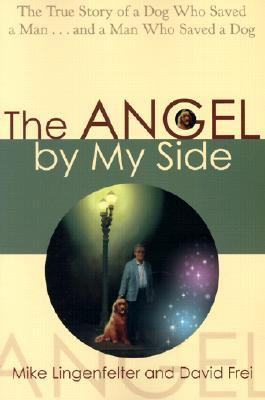 Angel by My Side The True Story of a Dog Who Saved a Manand a Man Who Saved a Dog