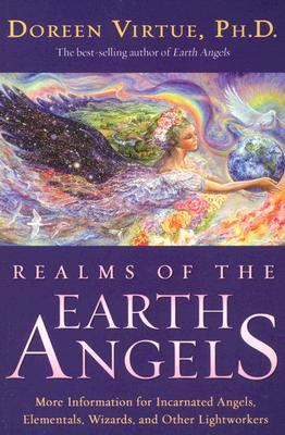 Realms of the Earth Angels More Information for Incarnated Angels, Elementals, Wizards, and Other Lightworkers