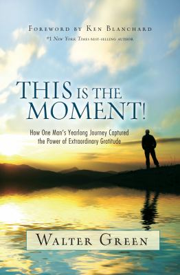 This Is the Moment! : How One Man's Yearlong Journey Captured the Power of Extraordinary Gratitude