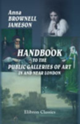 Handbook to the Public Galleries of Art in and Near London: With Critical, Historical, and Biographical Notices of the Painters and Pictures