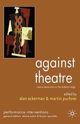 Against Theatre Creative Destructions on the Modernist Stage