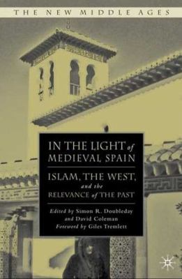 In the Light of Medieval Spain Islam, the West, and the Relevance of History