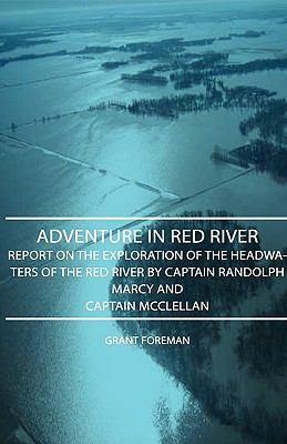 Adventure in Red River - Report on the Exploration of the Headwaters of the Red River by Captain Randolph Marcy and Captain McClellan