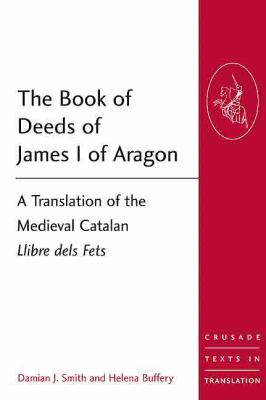 Book of Deeds of James 1 of Aragon : A Translation of the Medieval Catalan Llibre Dels Fets