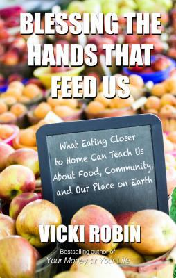Blessing the Hands That Feed Us : What Eating Closer to Home Can Teach Us about Food, Community, and Our Place on Earth