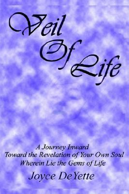Veil of Life A Journey Inward Toward the Unknown Revelation of Your Own Soul, Wherein Lie the Gems of Life