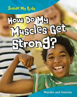 How Do My Muscles Get Strong?: Muscles and Exercise (Inside My Body)