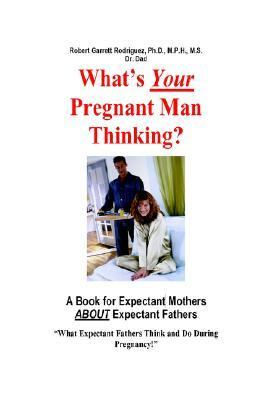What's Your Pregnant Man Thinking? A Book For Expectant Moms About Expectant Dads A Book For Expectant Moms About Expectant Dads