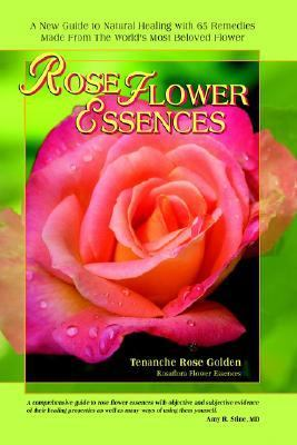 Rose Flower Essences A New Guide to Natural Healing With 65 Remedies Made from the World's Most Beloved Flower