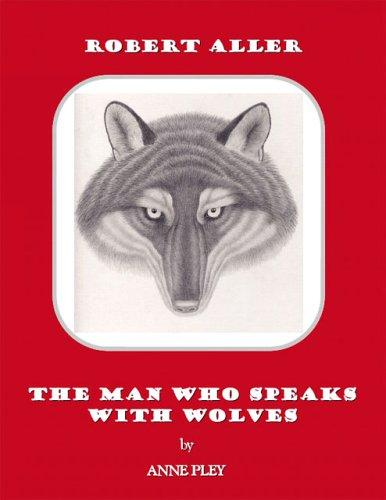 Robert Aller: The Man Who Speaks With Wolves