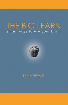 The Big Learn: Smart Ways to Use Your Brain
