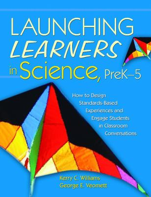 Launching Learners in Science How to Design Standards-Based Experiences And Engage Students in Classroom Conversations, Prek-5