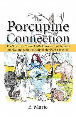 The Porcupine Connection: The Story of a Young Girl's Journey from Tragedy to Healing, with the Help of Her Forest Friends