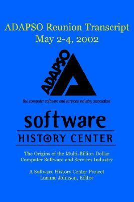 Adapso Reunion 2002 Transcript May 2-4, 2002 The Origins of the Multi-Billion Dollar Computer Software and Services Industry a Software History Center Project Luanne Johnson, Editor