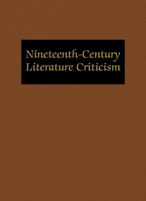 Nineteenth-Century Literature Criticism : Excerpts from Criticism of the Works of Nineteenth-Century Novelists, Poets, Playwrights, Short-Story Writers, and Other Creative Writers
