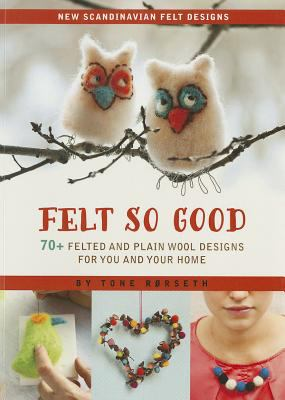 Felt So Good : 70+ Felted and Plain Wool Designs for You and Your Home