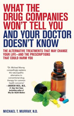 What the Drug Companies Won't Tell You and Your Doctor Doesn't Know: The Alternative Treatments That May Change Your Life--and the Prescriptions That Could Harm You - Murray, Michael T. pdf epub