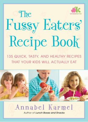 Fussy Eaters' Recipe Book: 135 Quick, Tasty and Healthy Recipes to Get Your Kids to Eat