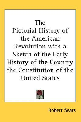 Pictorial History of the American Revolution with a Sketch of the Early History of the Country the Constitution of the United States