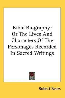 Bible Biography Or the Lives And Characters of the Personages Recorded in Sacred Writings